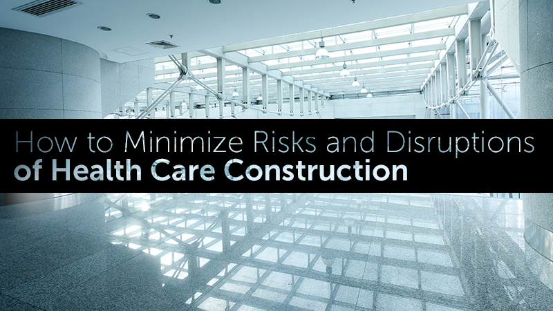 How to Minimize Risks and Disruptions of Health Care Construction